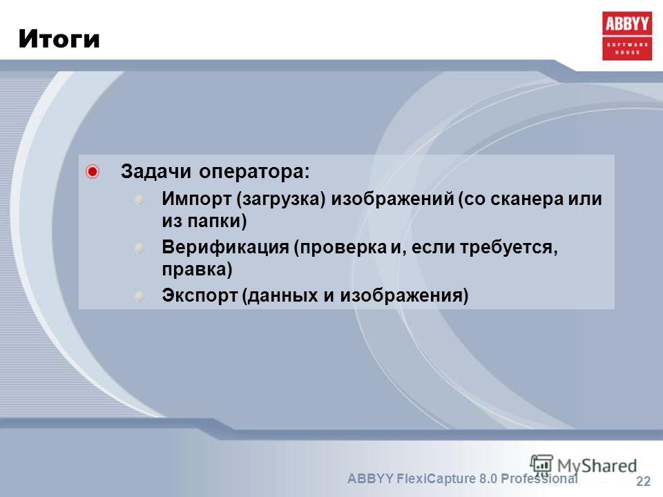 22 ABBYY FlexiCapture 8.0 Professional Итоги Задачи оператора: Импорт (загрузка) изображений (со сканера или из папки) Верификация (проверка и, если требуется, правка) Экспорт (данных и изображения)