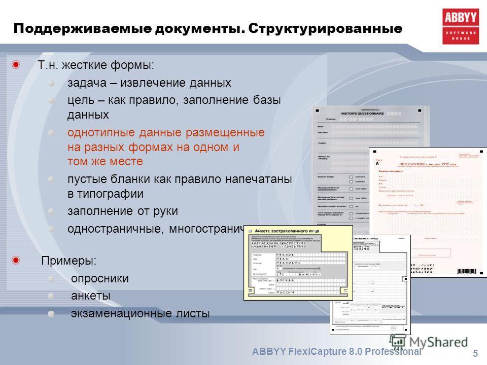5 ABBYY FlexiCapture 8.0 Professional Поддерживаемые документы. Структурированные Т.н. жесткие формы: задача – извлечение данных цель – как правило, заполнение базы данных однотипные данные размещенные на разных формах на одном и том же месте пустые