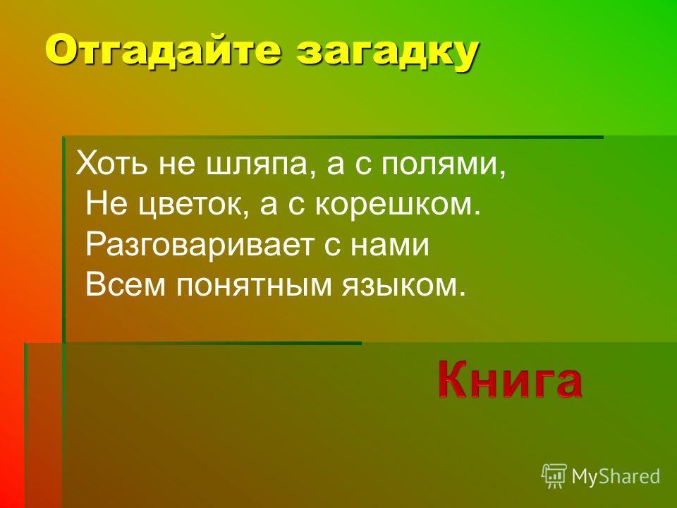 Отгадайте загадку Хоть не шляпа, а с полями, Не цветок, а с корешком. Разговаривает с нами Всем понятным языком.