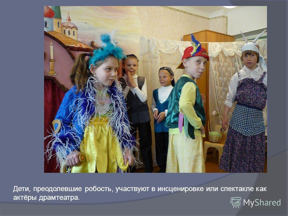 Дети, преодолевшие робость, участвуют в инсценировке или спектакле как актёры драмтеатра.