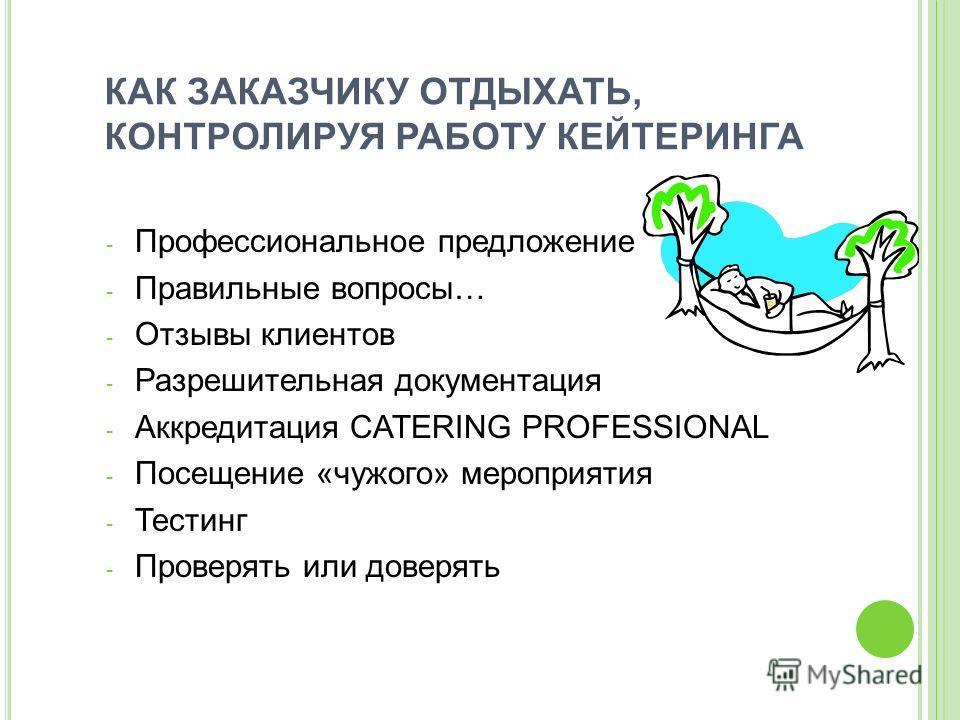 КАК ЗАКАЗЧИКУ ОТДЫХАТЬ, КОНТРОЛИРУЯ РАБОТУ КЕЙТЕРИНГА - Профессиональное предложение - Правильные вопросы… - Отзывы клиентов - Разрешительная документация - Аккредитация CATERING PROFESSIONAL - Посещение «чужого» мероприятия - Тестинг - Проверять или