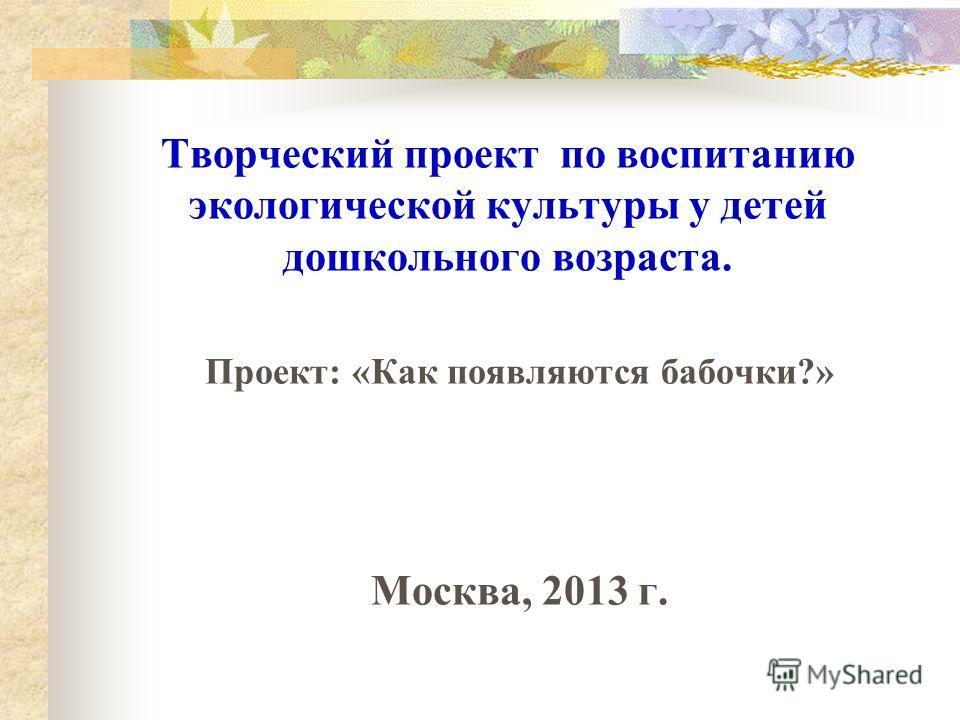 Творческий проект по воспитанию экологической культуры у детей дошкольного возраста. Проект: «Как появляются бабочки?» Москва, 2013 г.