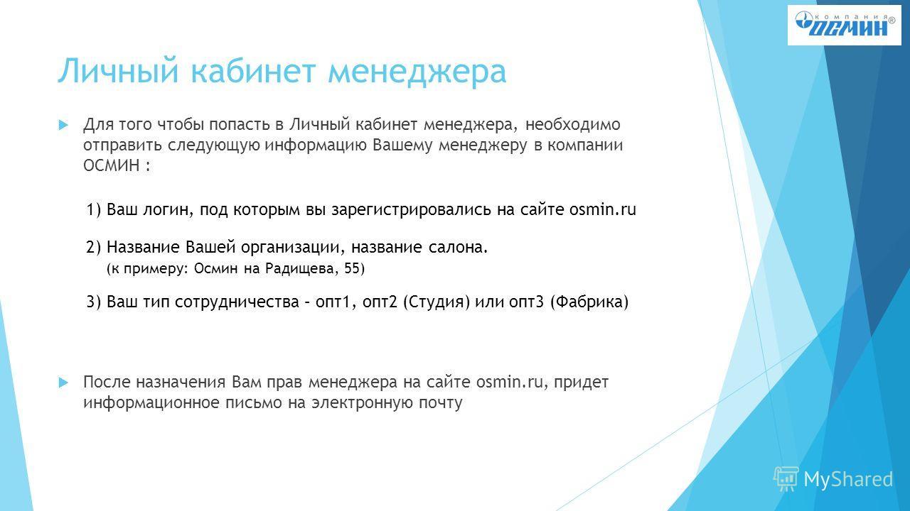 Личный кабинет менеджера Для того чтобы попасть в Личный кабинет менеджера, необходимо отправить следующую информацию Вашему менеджеру в компании ОСМИН : После назначения Вам прав менеджера на сайте osmin.ru, придет информационное письмо на электронн