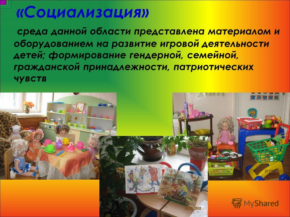 среда данной области представлена материалом и оборудованием на развитие игровой деятельности детей; формирование гендерной, семейной, гражданской принадлежности, патриотических чувств «Социализация»