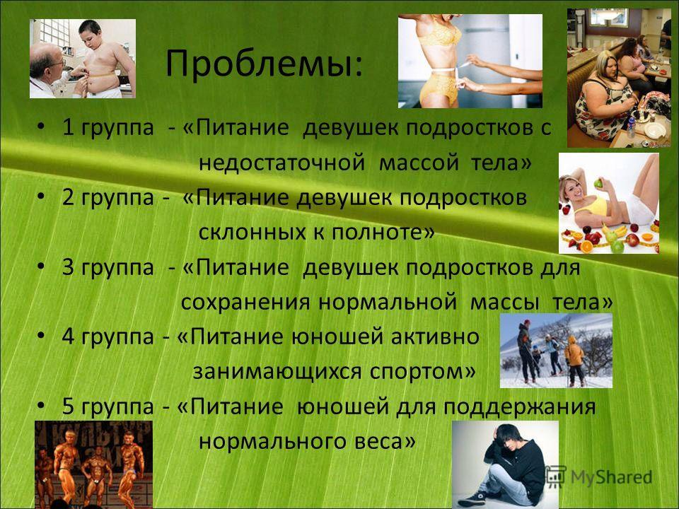 Проблемы: 1 группа - «Питание девушек подростков с недостаточной массой тела» 2 группа - «Питание девушек подростков склонных к полноте» 3 группа - «Питание девушек подростков для сохранения нормальной массы тела» 4 группа - «Питание юношей активно з