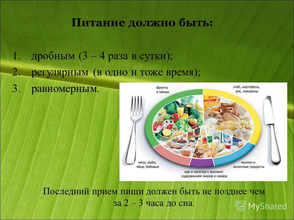 Питание должно быть: 1. дробным (3 – 4 раза в сутки); 2. регулярным (в одно и тоже время); 3. равномерным. Последний прием пищи должен быть не позднее чем за 2 – 3 часа до сна.