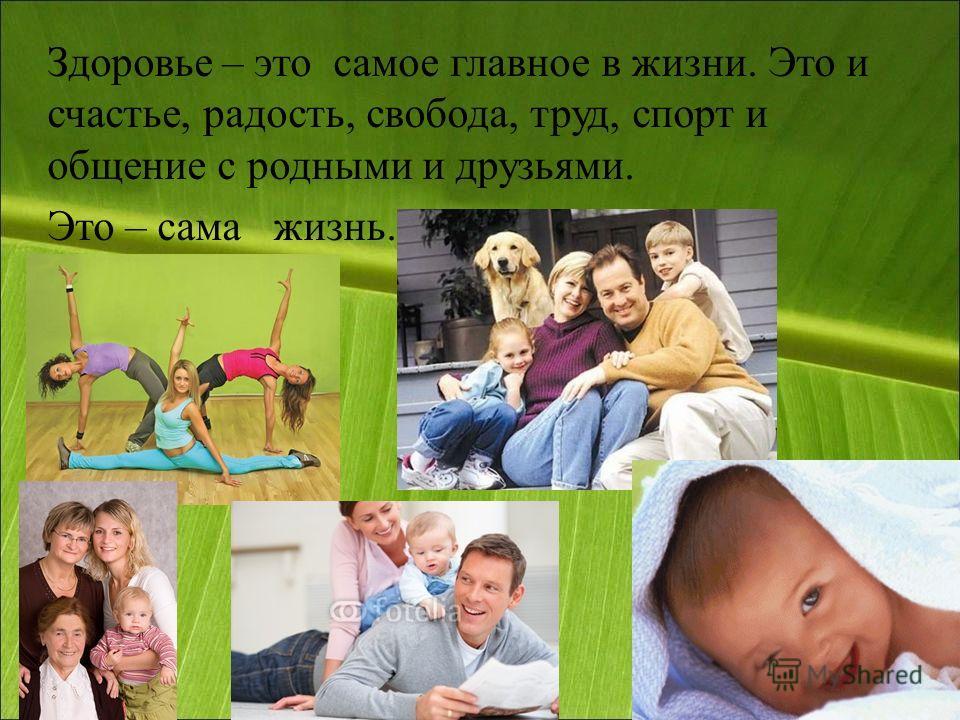 Здоровье – это самое главное в жизни. Это и счастье, радость, свобода, труд, спорт и общение с родными и друзьями. Это – сама жизнь.