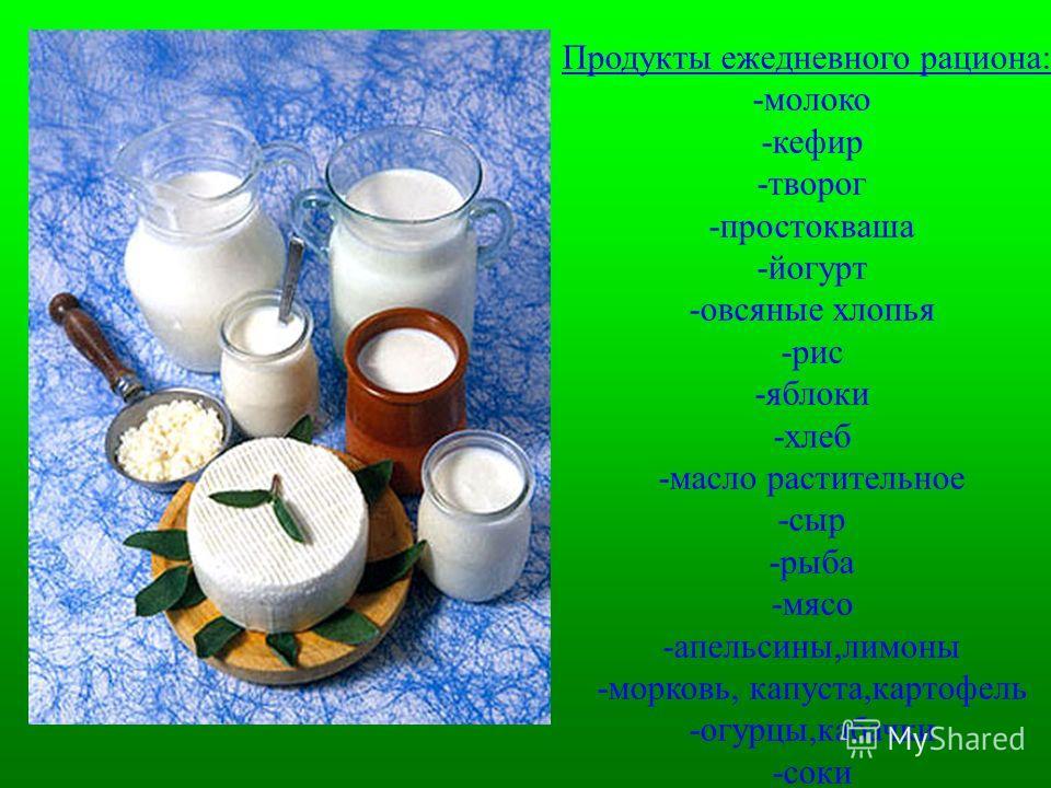 Продукты ежедневного рациона: -молоко -кефир -творог -простокваша -йогурт -овсяные хлопья -рис -яблоки -хлеб -масло растительное -сыр -рыба -мясо -апельсины,лимоны -морковь, капуста,картофель -огурцы,кабачки -соки