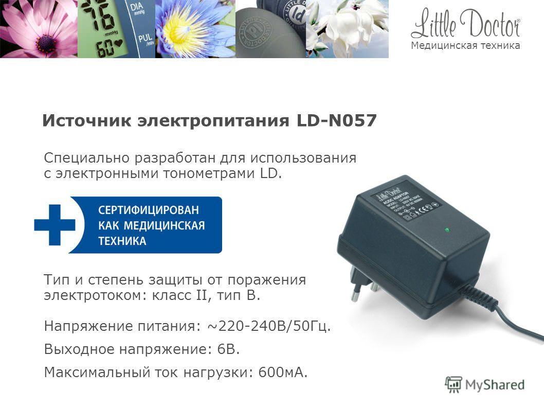 Источник электропитания LD-N057 Тип и степень защиты от поражения электротоком: класс II, тип В. Напряжение питания: ~220-240В/50Гц. Специально разработан для использования с электронными тонометрами LD. Выходное напряжение: 6В. Максимальный ток нагр