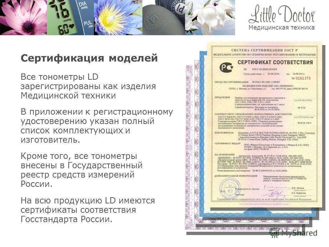 Сертификация моделей Кроме того, все тонометры внесены в Государственный реестр средств измерений России. Все тонометры LD зарегистрированы как изделия Медицинской техники В приложении к регистрационному удостоверению указан полный список комплектующ