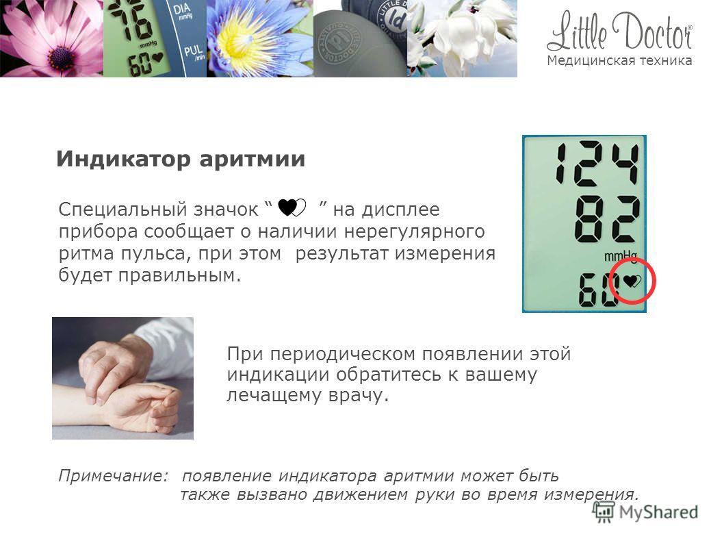 Индикатор аритмии Специальный значок на дисплее прибора сообщает о наличии нерегулярного ритма пульса, при этом результат измерения будет правильным. При периодическом появлении этой индикации обратитесь к вашему лечащему врачу. Примечание: появление