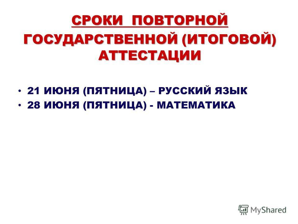 СРОКИ ПОВТОРНОЙ ГОСУДАРСТВЕННОЙ (ИТОГОВОЙ) АТТЕСТАЦИИ 21 ИЮНЯ (ПЯТНИЦА) – РУССКИЙ ЯЗЫК 28 ИЮНЯ (ПЯТНИЦА) - МАТЕМАТИКА