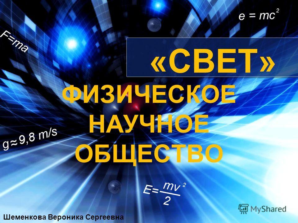 ФИЗИЧЕСКОЕ НАУЧНОЕ ОБЩЕСТВО «СВЕТ» Шеменкова Вероника Сергеевна