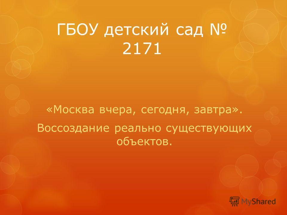 ГБОУ детский сад 2171 «Москва вчера, сегодня, завтра». Воссоздание реально существующих объектов.