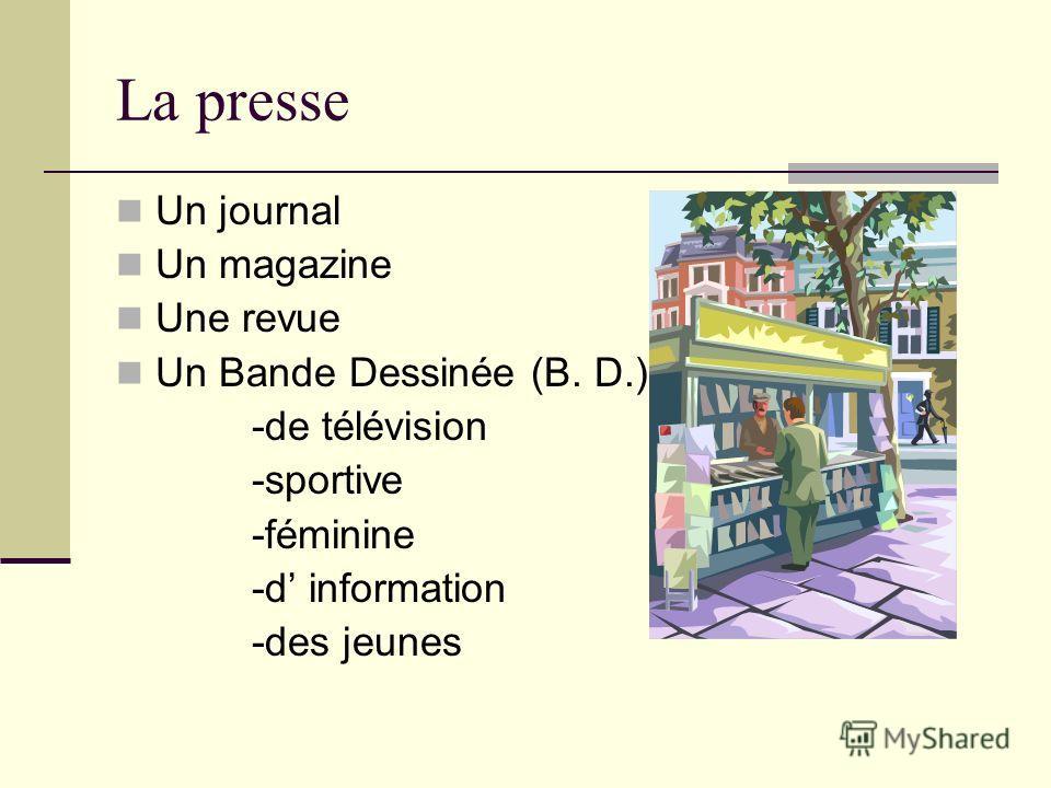 La presse Un journal Un magazine Une revue Un Bande Dessinée (B. D.) -de télévision -sportive -féminine -d information -des jeunes