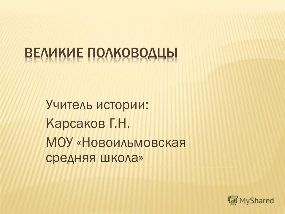 Учитель истории: Карсаков Г.Н. МОУ «Новоильмовская средняя школа»