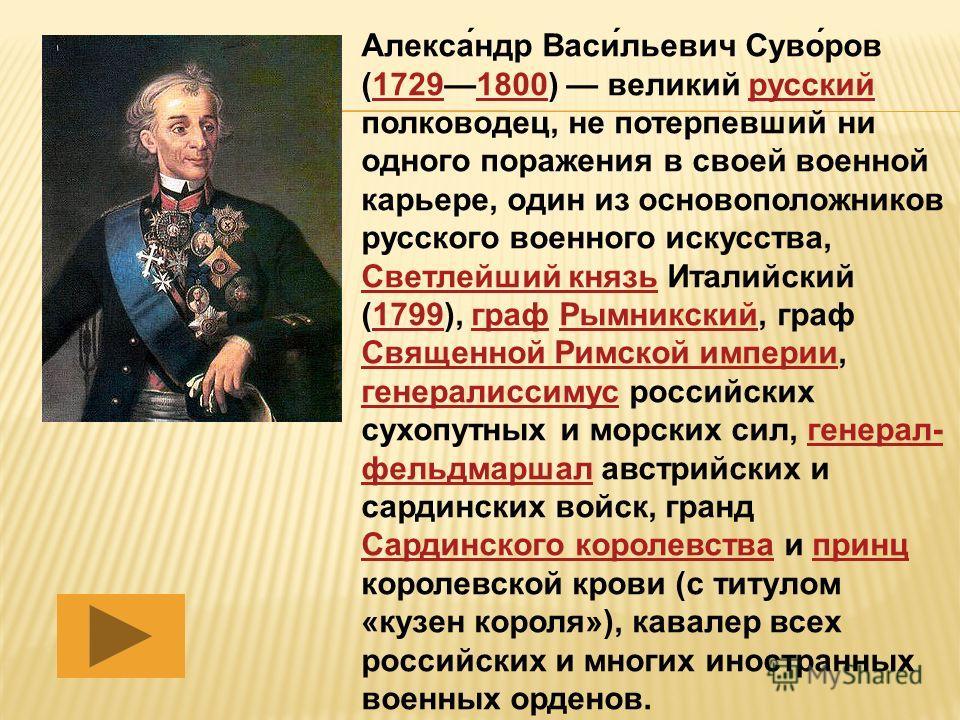 Алекса́ндр Васи́льевич Суво́ров (17291800) великий русский полководец, не потерпевший ни одного поражения в своей военной карьере, один из основоположников русского военного искусства, Светлейший князь Италийский (1799), граф Рымникский, граф Священн