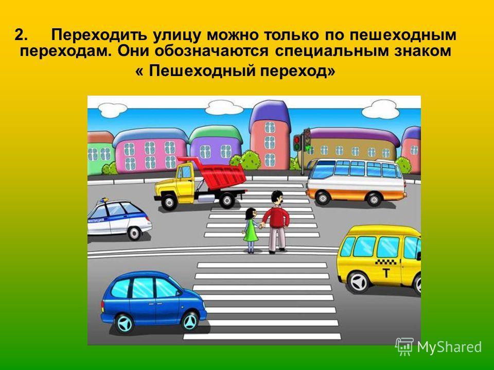 2. Переходить улицу можно только по пешеходным переходам. Они обозначаются специальным знаком « Пешеходный переход»