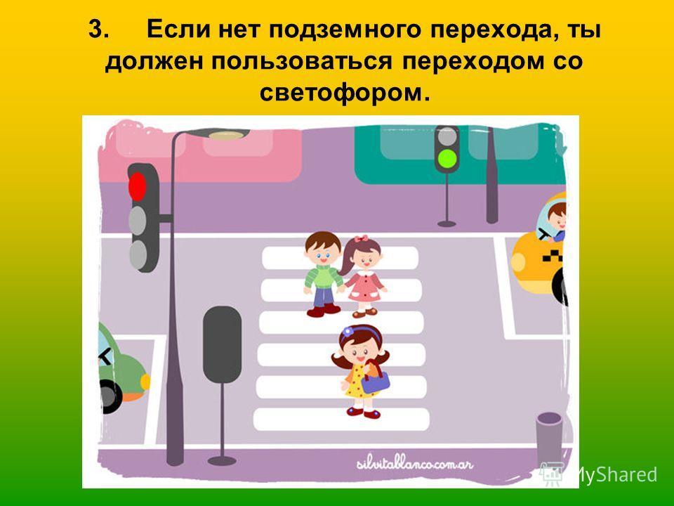 3. Если нет подземного перехода, ты должен пользоваться переходом со светофором.