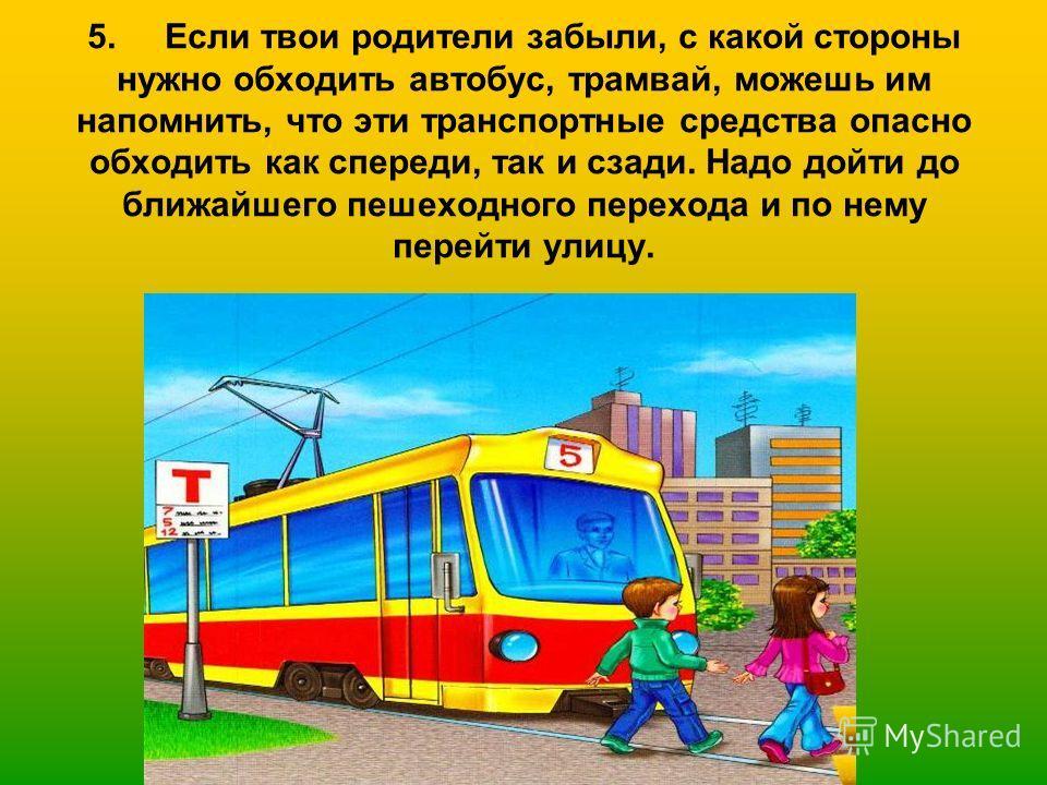 5. Если твои родители забыли, с какой стороны нужно обходить автобус, трамвай, можешь им напомнить, что эти транспортные средства опасно обходить как спереди, так и сзади. Надо дойти до ближайшего пешеходного перехода и по нему перейти улицу.