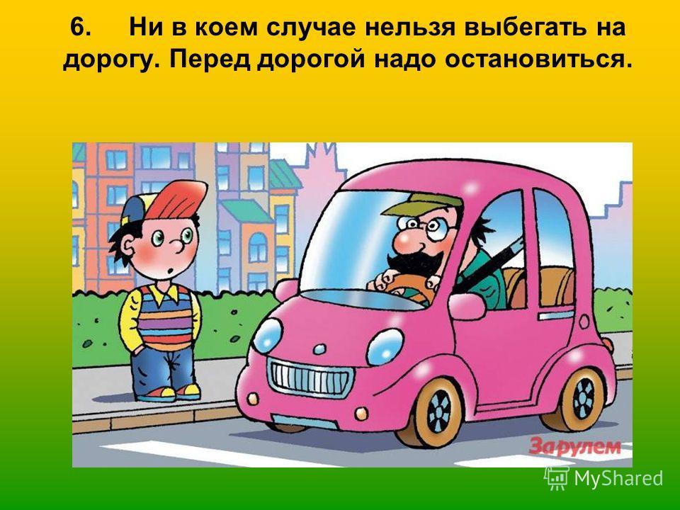 6. Ни в коем случае нельзя выбегать на дорогу. Перед дорогой надо остановиться.