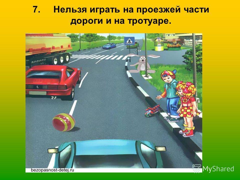 7. Нельзя играть на проезжей части дороги и на тротуаре.