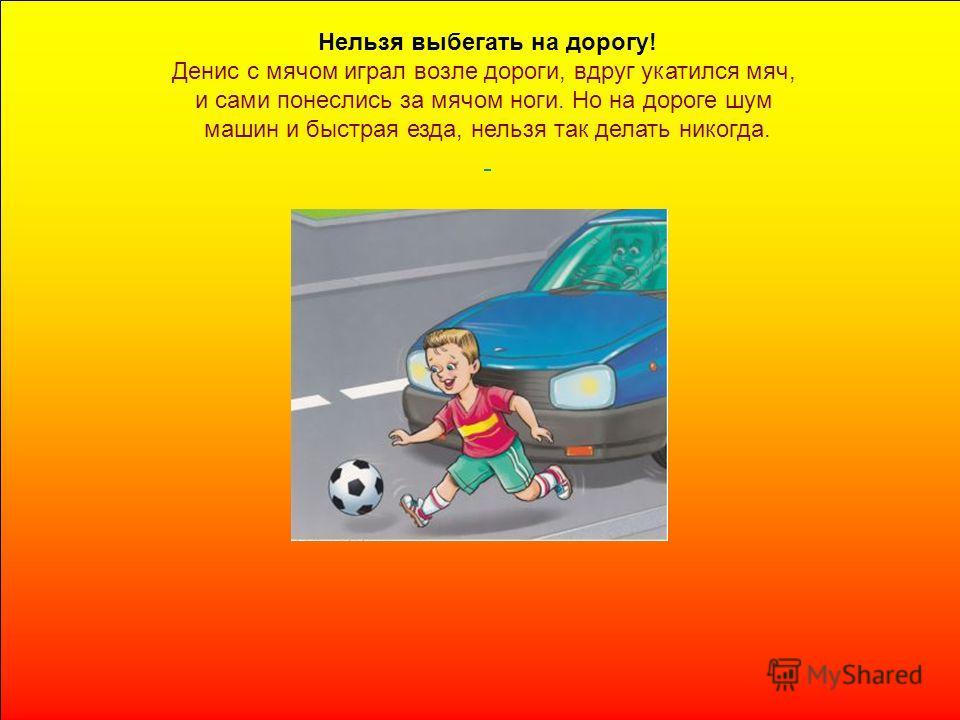 Нельзя выбегать на дорогу! Денис с мячом играл возле дороги, вдруг укатился мяч, и сами понеслись за мячом ноги. Но на дороге шум машин и быстрая езда, нельзя так делать никогда.