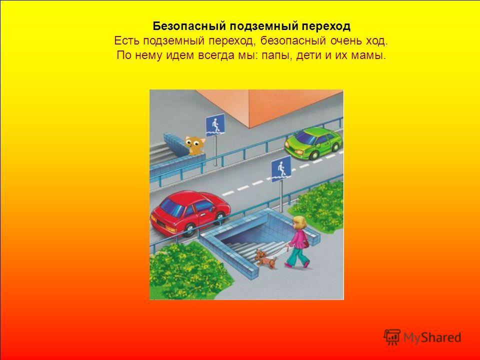 Безопасный подземный переход Есть подземный переход, безопасный очень ход. По нему идем всегда мы: папы, дети и их мамы.