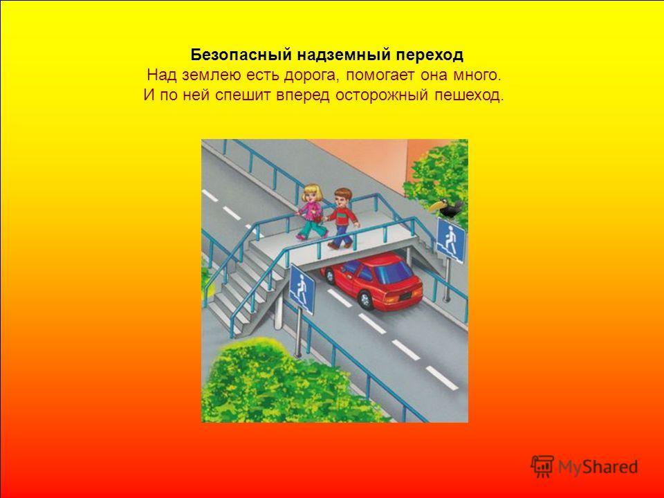 Безопасный надземный переход Над землею есть дорога, помогает она много. И по ней спешит вперед осторожный пешеход.