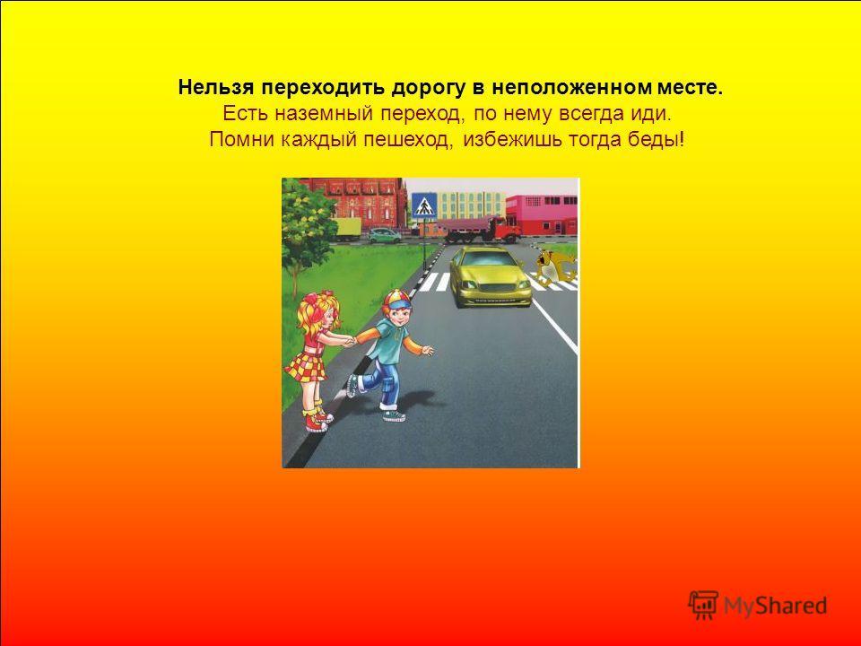 Нельзя переходить дорогу в неположенном месте. Есть наземный переход, по нему всегда иди. Помни каждый пешеход, избежишь тогда беды!