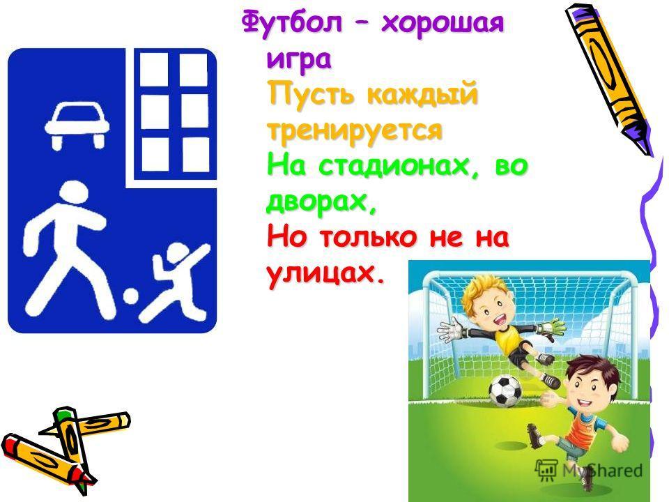 Футбол – хорошая игра Пусть каждый тренируется На стадионах, во дворах, Но только не на улицах.