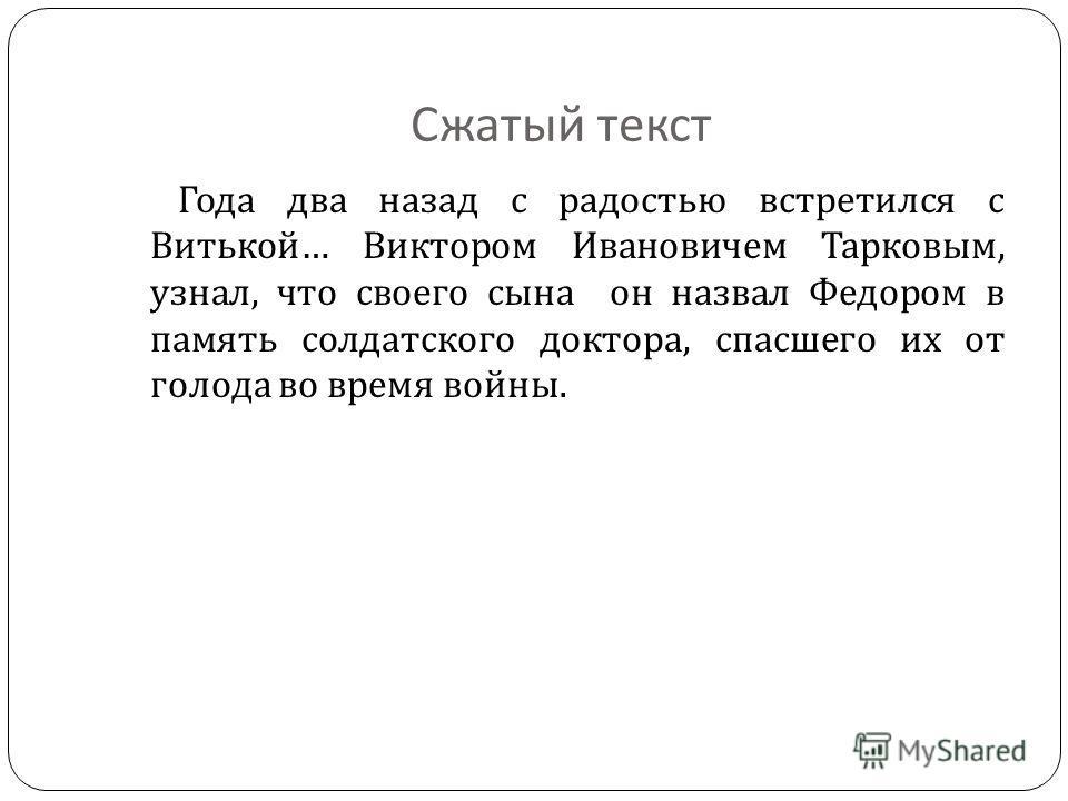 Сжатый текст Года два назад с радостью встретился с Витькой … Виктором Ивановичем Тарковым, узнал, что своего сына он назвал Федором в память солдатского доктора, спасшего их от голода во время войны.