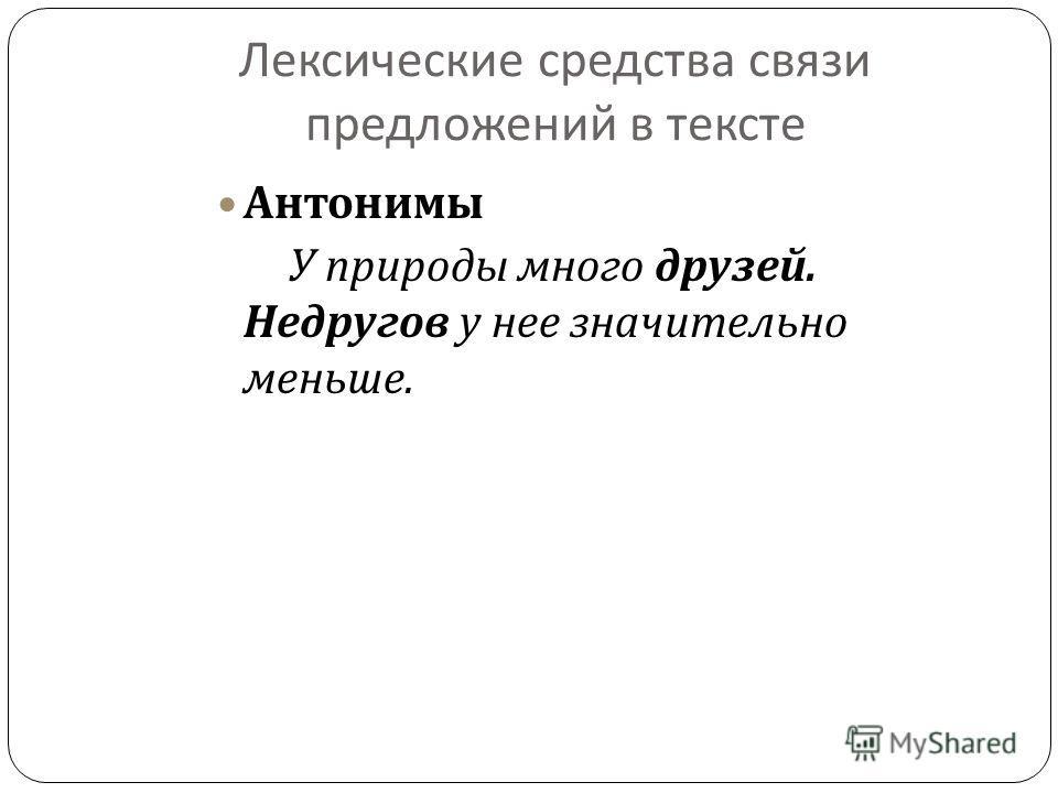 Лексические средства связи предложений в тексте Антонимы У природы много друзей. Недругов у нее значительно меньше.