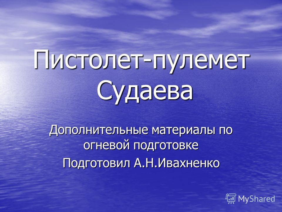 Пистолет-пулемет Судаева Дополнительные материалы по огневой подготовке Подготовил А.Н.Ивахненко