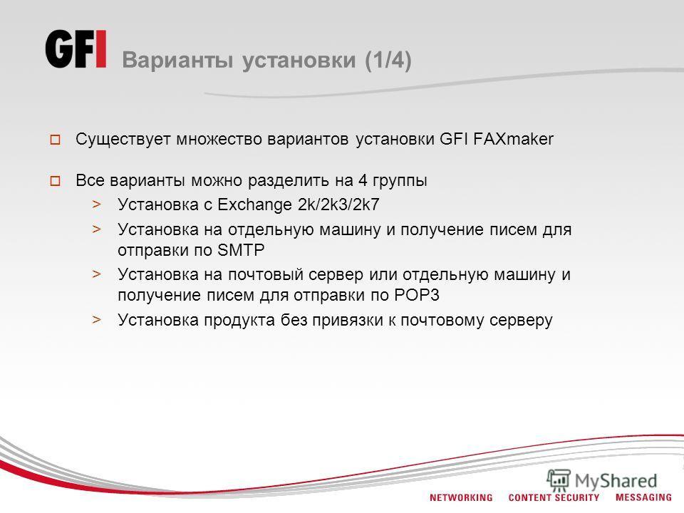 Варианты установки (1/4) Существует множество вариантов установки GFI FAXmaker Все варианты можно разделить на 4 группы >Установка с Exchange 2k/2k3/2k7 >Установка на отдельную машину и получение писем для отправки по SMTP >Установка на почтовый серв