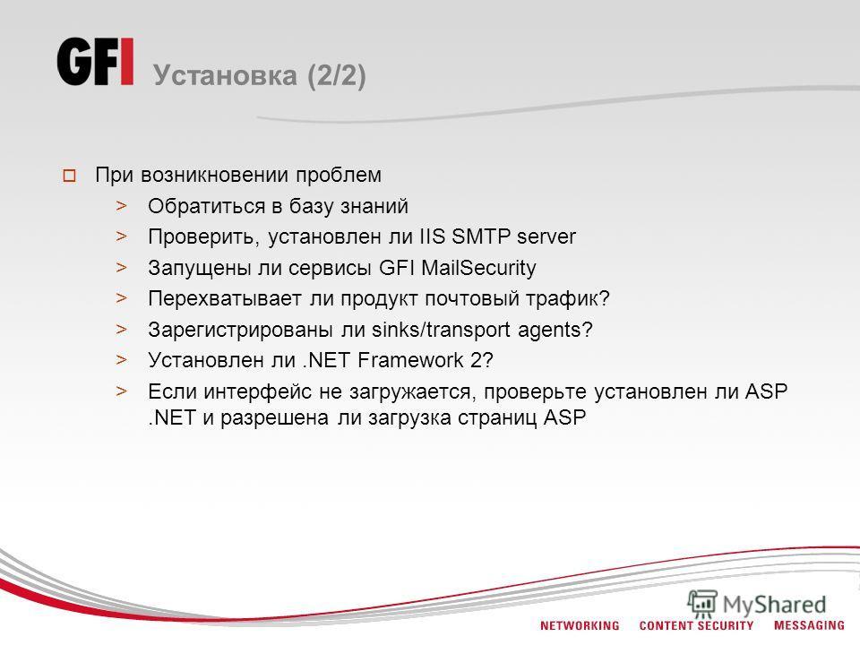 Установка (2/2) При возникновении проблем >Обратиться в базу знаний >Проверить, установлен ли IIS SMTP server >Запущены ли сервисы GFI MailSecurity >Перехватывает ли продукт почтовый трафик? >Зарегистрированы ли sinks/transport agents? >Установлен ли