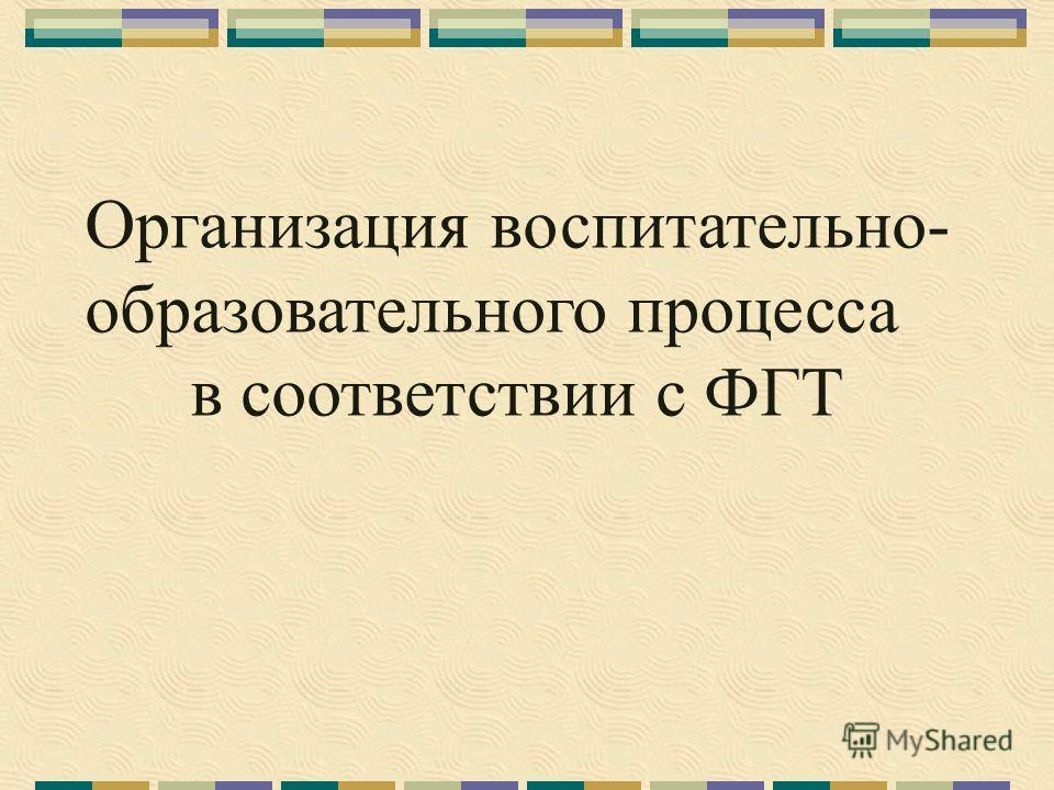Организация воспитательно- образовательного процесса в соответствии с ФГТ