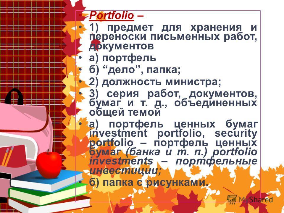 Portfolio – 1) предмет для хранения и переноски письменных работ, документов а) портфель б) дело, папка; 2) должность министра; 3) серия работ, документов, бумаг и т. д., объединенных общей темой а) портфель ценных бумаг investment portfolio, securit