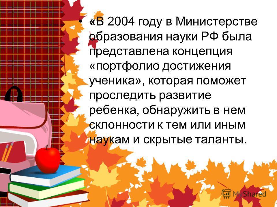 «В 2004 году в Министерстве образования науки РФ была представлена концепция «портфолио достижения ученика», которая поможет проследить развитие ребенка, обнаружить в нем склонности к тем или иным наукам и скрытые таланты.
