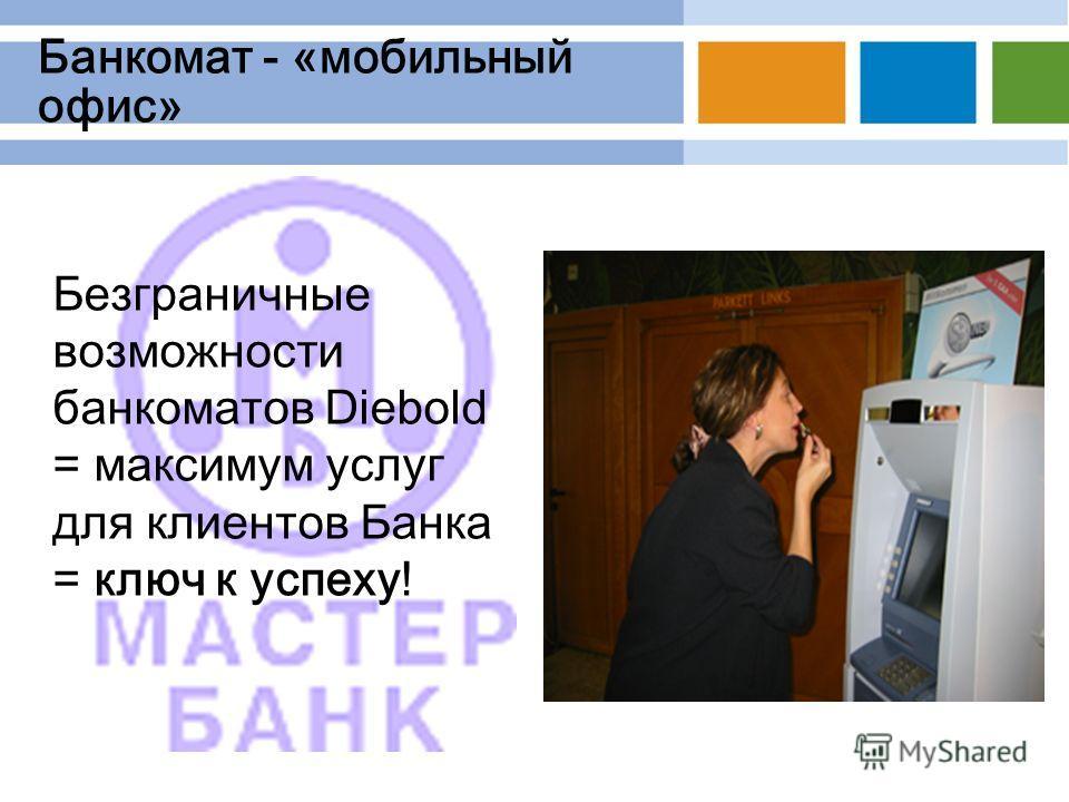 Банкомат - «мобильный офис» Безграничные возможности банкоматов Diebold = максимум услуг для клиентов Банка = ключ к успеху!
