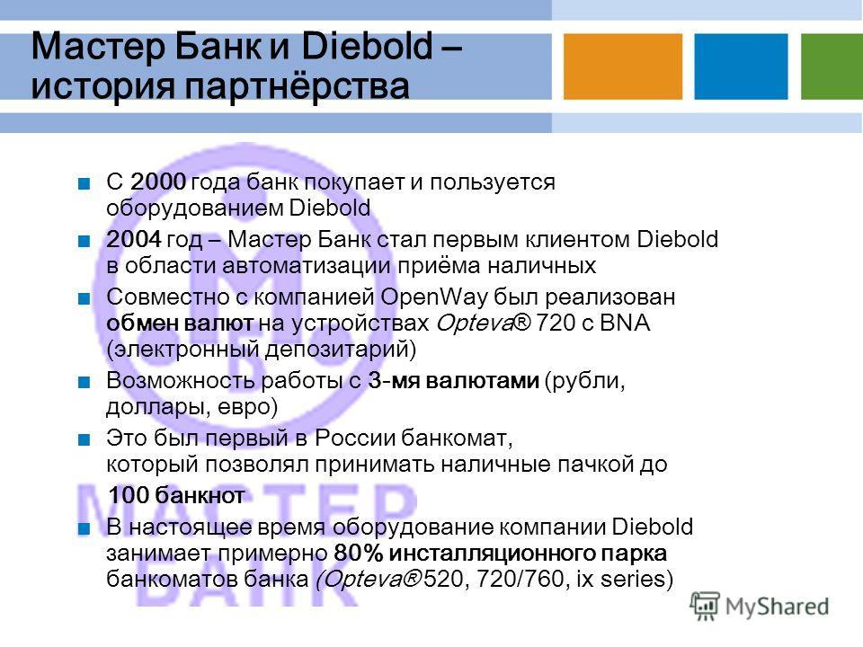 Мастер Банк и Diebold – история партнёрства С 2000 года банк покупает и пользуется оборудованием Diebold 2004 год – Мастер Банк стал первым клиентом Diebold в области автоматизации приёма наличных Совместно с компанией OpenWay был реализован обмен ва