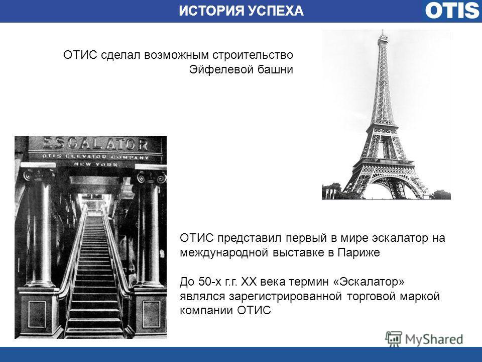 ОТИС сделал возможным строительство Эйфелевой башни ИСТОРИЯ УСПЕХА ОТИС представил первый в мире эскалатор на международной выставке в Париже До 50-х г.г. XX века термин «Эскалатор» являлся зарегистрированной торговой маркой компании ОТИС