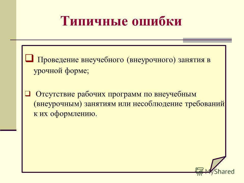 Типичные ошибки Проведение внеучебного (внеурочного) занятия в урочной форме; Отсутствие рабочих программ по внеучебным (внеурочным) занятиям или несоблюдение требований к их оформлению.