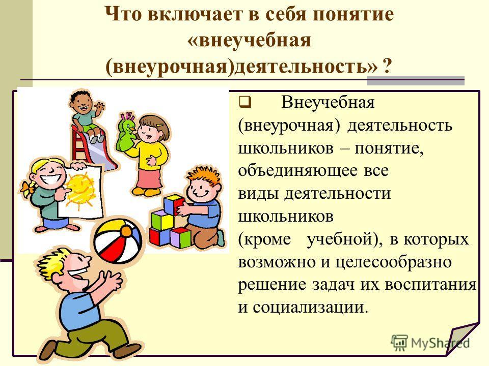 Что включает в себя понятие «внеучебная (внеурочная)деятельность» ? Внеучебная (внеурочная) деятельность школьников – понятие, объединяющее все виды деятельности школьников (кроме учебной), в которых возможно и целесообразно решение задач их воспитан