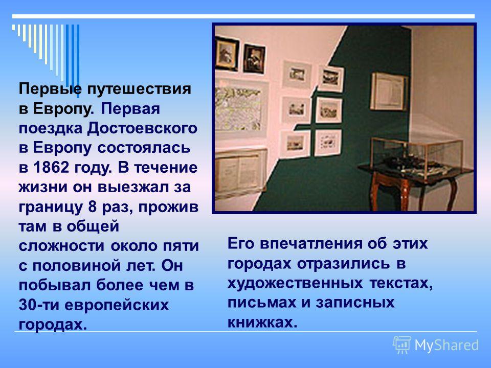 13 Первые путешествия в Европу. Первая поездка Достоевского в Европу состоялась в 1862 году. В течение жизни он выезжал за границу 8 раз, прожив там в общей сложности около пяти с половиной лет. Он побывал более чем в 30-ти европейских городах. Его в