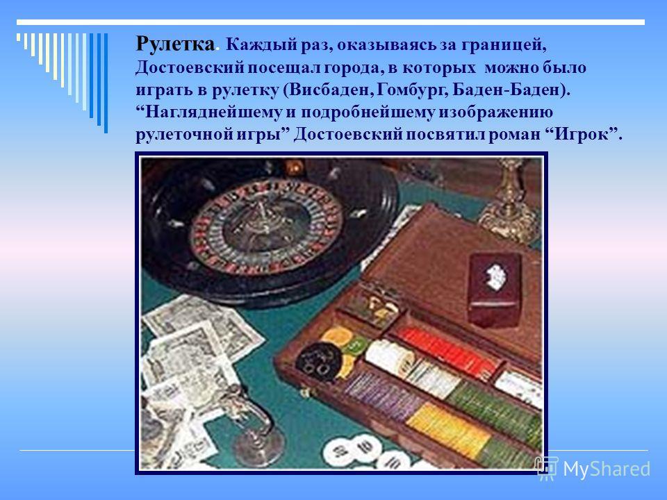 Рулетка. Каждый раз, оказываясь за границей, Достоевский посещал города, в которых можно было играть в рулетку (Висбаден, Гомбург, Баден-Баден). Нагляднейшему и подробнейшему изображению рулеточной игры Достоевский посвятил роман Игрок.