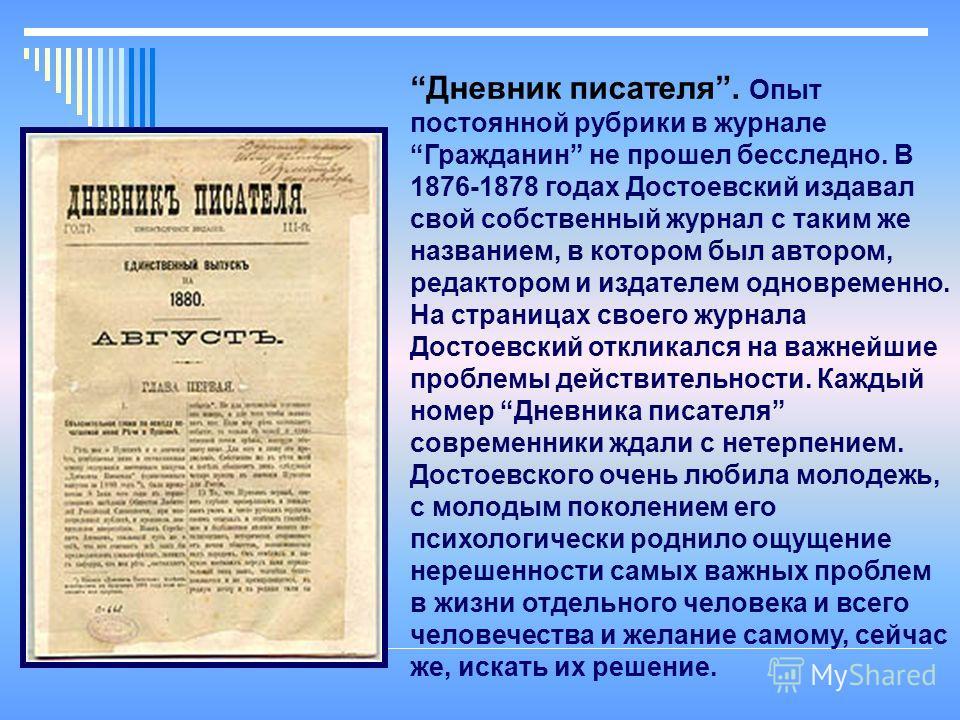 Дневник писателя. Опыт постоянной рубрики в журнале Гражданин не прошел бесследно. В 1876-1878 годах Достоевский издавал свой собственный журнал с таким же названием, в котором был автором, редактором и издателем одновременно. На страницах своего жур