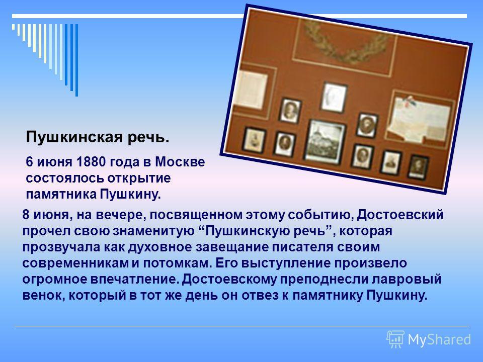 8 июня, на вечере, посвященном этому событию, Достоевский прочел свою знаменитую Пушкинскую речь, которая прозвучала как духовное завещание писателя своим современникам и потомкам. Его выступление произвело огромное впечатление. Достоевскому преподне