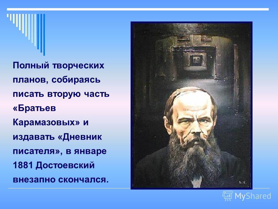 Полный творческих планов, собираясь писать вторую часть «Братьев Карамазовых» и издавать «Дневник писателя», в январе 1881 Достоевский внезапно скончался.