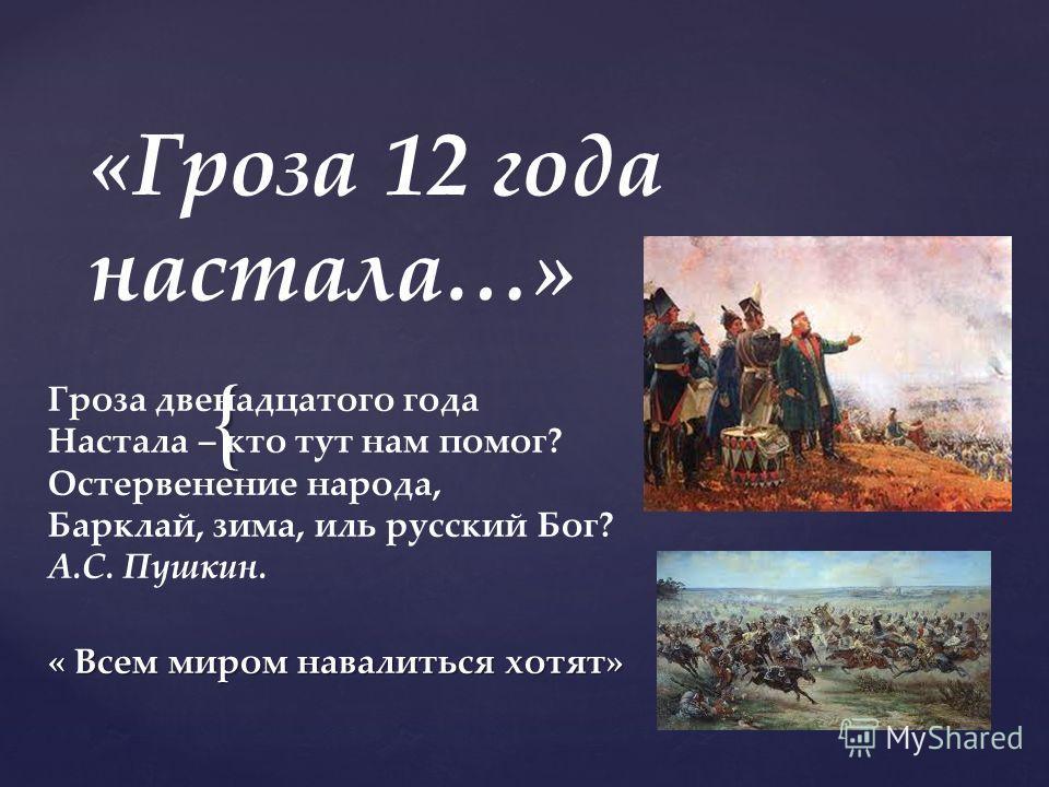 { «Гроза 12 года настала…» Гроза двенадцатого года Настала – кто тут нам помог? Остервенение народа, Барклай, зима, иль русский Бог? А.С. Пушкин. « Всем миром навалиться хотят»